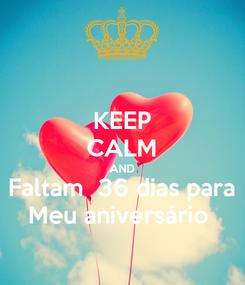 Poster: KEEP CALM AND Faltam  36 dias para Meu aniversário