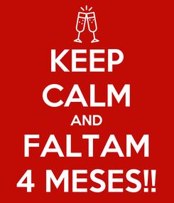 Poster: KEEP CALM AND FALTAM 4 MESES!!