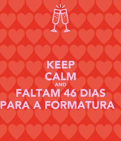 Poster: KEEP CALM AND FALTAM 46 DIAS PARA A FORMATURA ♥