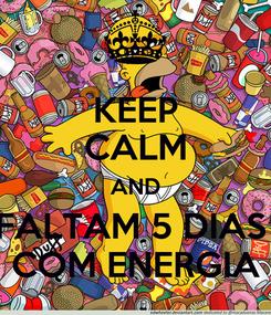 Poster: KEEP CALM AND FALTAM 5 DIAS  COM ENERGIA