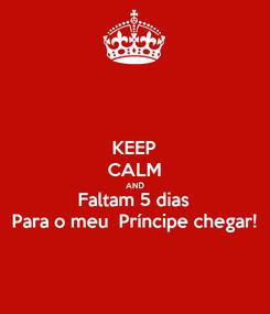 Poster: KEEP CALM AND Faltam 5 dias Para o meu  Príncipe chegar!