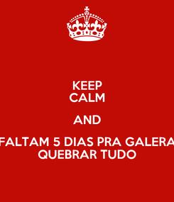 Poster: KEEP CALM AND FALTAM 5 DIAS PRA GALERA QUEBRAR TUDO