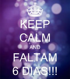 Poster: KEEP CALM AND FALTAM 6 DIAS!!!