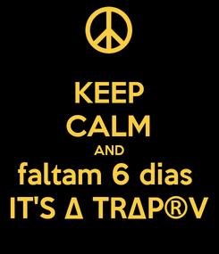 Poster: KEEP CALM AND faltam 6 dias  IT'S ∆ TR∆P®V