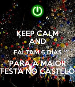 Poster: KEEP CALM AND FALTAM 6 DIAS PARA A MAIOR FESTA NO CASTELO