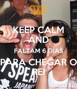 Poster: KEEP CALM AND FALTAM 6 DIAS PARA CHEGAR O REI