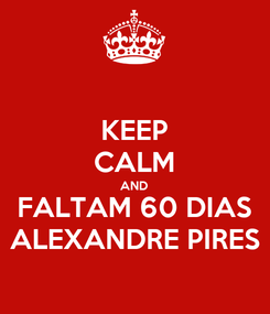 Poster: KEEP CALM AND FALTAM 60 DIAS ALEXANDRE PIRES