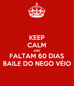 Poster: KEEP CALM AND FALTAM 60 DIAS BAILE DO NEGO VÉIO