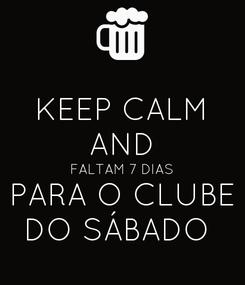 Poster: KEEP CALM AND FALTAM 7 DIAS PARA O CLUBE DO SÁBADO