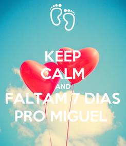 Poster: KEEP CALM AND FALTAM 7 DIAS PRO MIGUEL