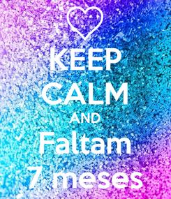 Poster: KEEP CALM AND Faltam 7 meses