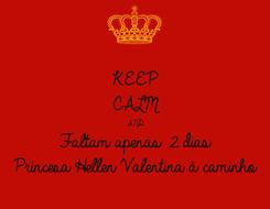 Poster: KEEP CALM AND Faltam apenas 2 dias  Princesa Hellen Valentina à caminho