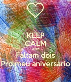 Poster: KEEP CALM AND Faltam dois Pro meu aniversário
