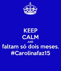 Poster: KEEP CALM AND faltam só dois meses. #Carolinafaz15