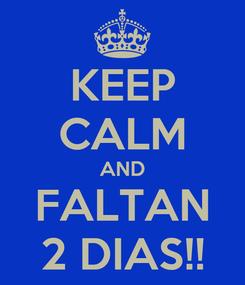 Poster: KEEP CALM AND FALTAN 2 DIAS!!