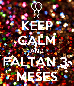 Poster: KEEP CALM AND FALTAN 3  MESES