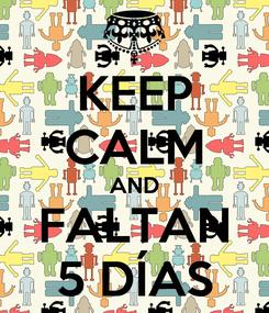 Poster: KEEP CALM AND FALTAN 5 DÍAS
