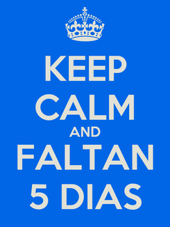 Poster: KEEP CALM AND  FALTAN  5 DIAS
