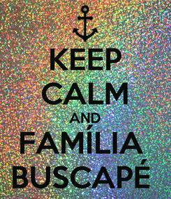 Poster: KEEP CALM AND FAMÍLIA  BUSCAPÉ