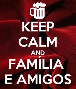 Poster: KEEP CALM AND FAMÍLIA  E AMIGOS
