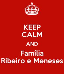 Poster: KEEP CALM AND Família Ribeiro e Meneses