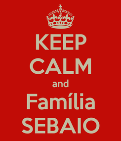 Poster: KEEP CALM and Família SEBAIO