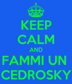 Poster: KEEP CALM AND FAMMI UN  CEDROSKY