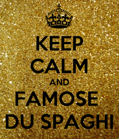 Poster: KEEP CALM AND FAMOSE  DU SPAGHI
