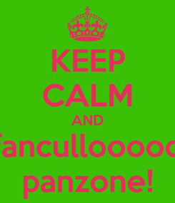 Poster: KEEP CALM AND fancullooooo panzone!