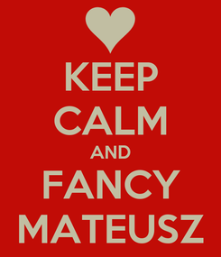 Poster: KEEP CALM AND FANCY MATEUSZ