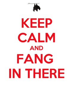 Poster: KEEP CALM AND FANG  IN THERE