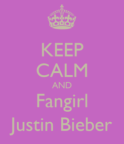Poster: KEEP CALM AND Fangirl Justin Bieber