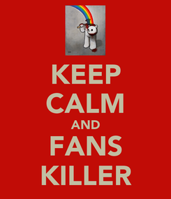 Poster: KEEP CALM AND FANS KILLER