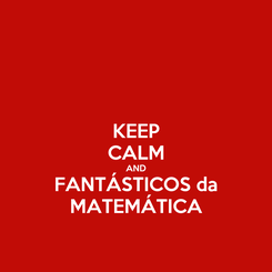 Poster: KEEP CALM AND FANTÁSTICOS da MATEMÁTICA