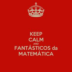 Poster: KEEP CALM AND FANTÁSTICOS da MATEMÁTICA