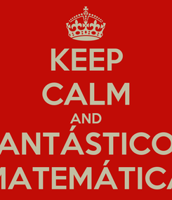Poster: KEEP CALM AND FANTÁSTICOS MATEMÁTICA