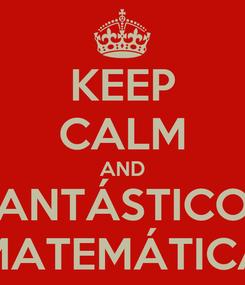 Poster: KEEP CALM AND FANTÁSTICOS MATEMÁTICA