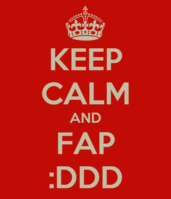 Poster: KEEP CALM AND FAP :DDD