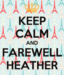 Poster: KEEP CALM AND FAREWELL HEATHER