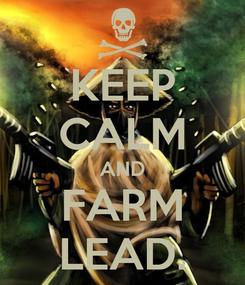 Poster: KEEP CALM AND FARM LEAD.