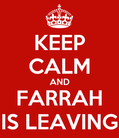 Poster: KEEP CALM AND FARRAH IS LEAVING
