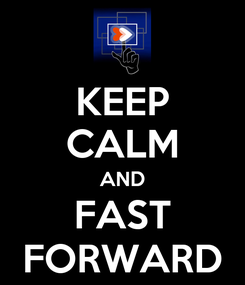 Poster: KEEP CALM AND FAST FORWARD