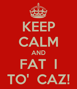 Poster: KEEP CALM AND FAT  I TO'  CAZ!