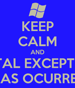 Poster: KEEP CALM AND FATAL EXCEPTION  HAS OCURRED