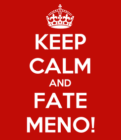 Poster: KEEP CALM AND FATE MENO!