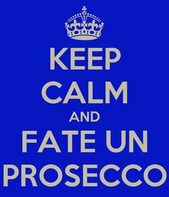 Poster: KEEP CALM AND FATE UN PROSECCO