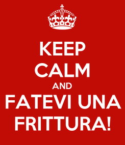 Poster: KEEP CALM AND FATEVI UNA FRITTURA!