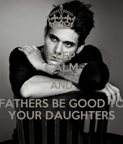 Poster: KEEP CALM AND FATHERS BE GOOD TO YOUR DAUGHTERS