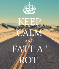 Poster: KEEP CALM AND FATT A ' ROT
