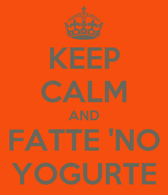 Poster: KEEP CALM AND FATTE 'NO YOGURTE